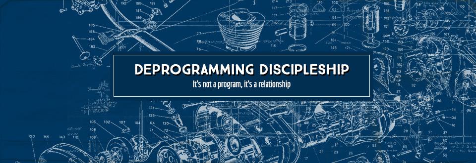 Deprogramming Discipleship